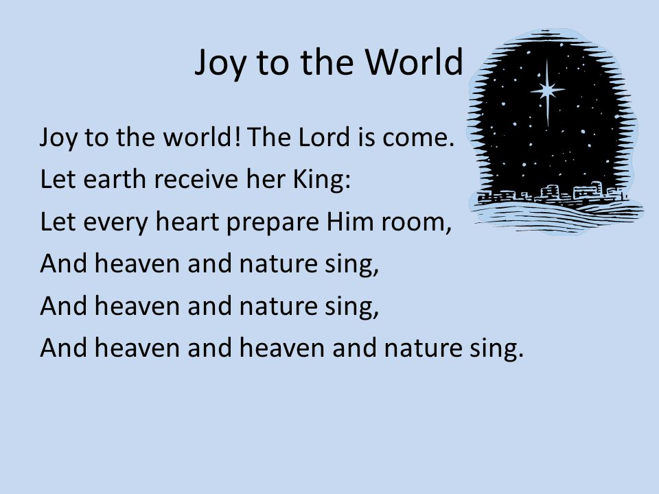 Joy to the World Joy to the world! The Lord is come. Let earth receive her King: Let every heart prepare Him room, And heaven and nature sing, And hea