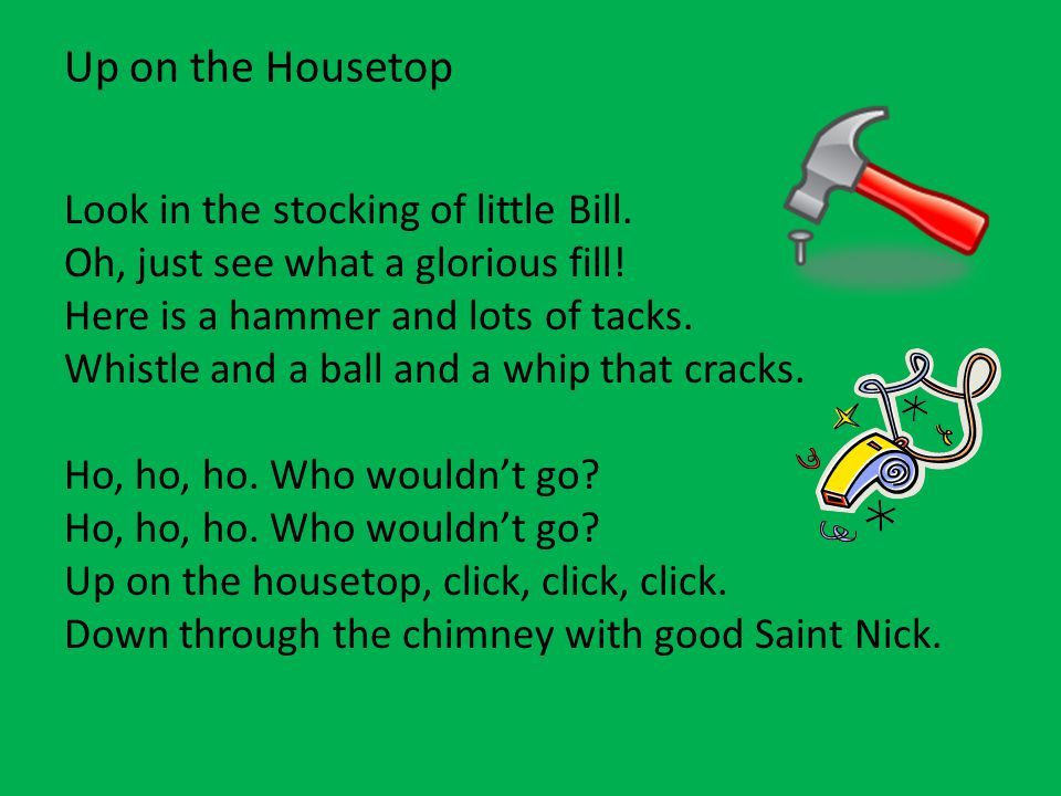 Up on the Housetop Look in the stocking of little Bill. Oh, just see what a glorious fill! Here is a hammer and lots of tacks. Whistle and a ball and