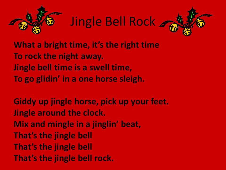 Jingle Bell Rock What a bright time, it's the right time To rock the night away. Jingle bell time is a swell time, To go glidin' in a one horse sleigh