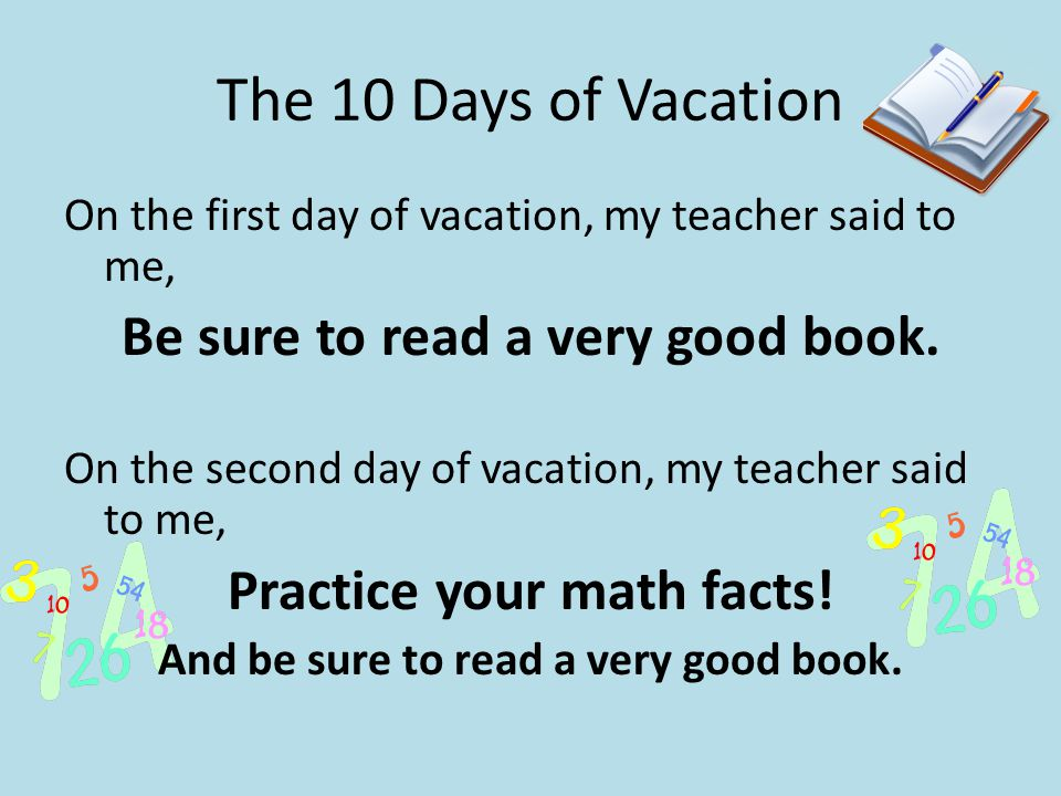 The 10 Days of Vacation On the first day of vacation, my teacher said to me, Be sure to read a very good book. On the second day of vacation, my teach