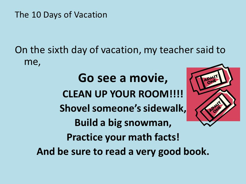 The 10 Days of Vacation On the sixth day of vacation, my teacher said to me, Go see a movie, CLEAN UP YOUR ROOM!!!! Shovel someone's sidewalk, Build a