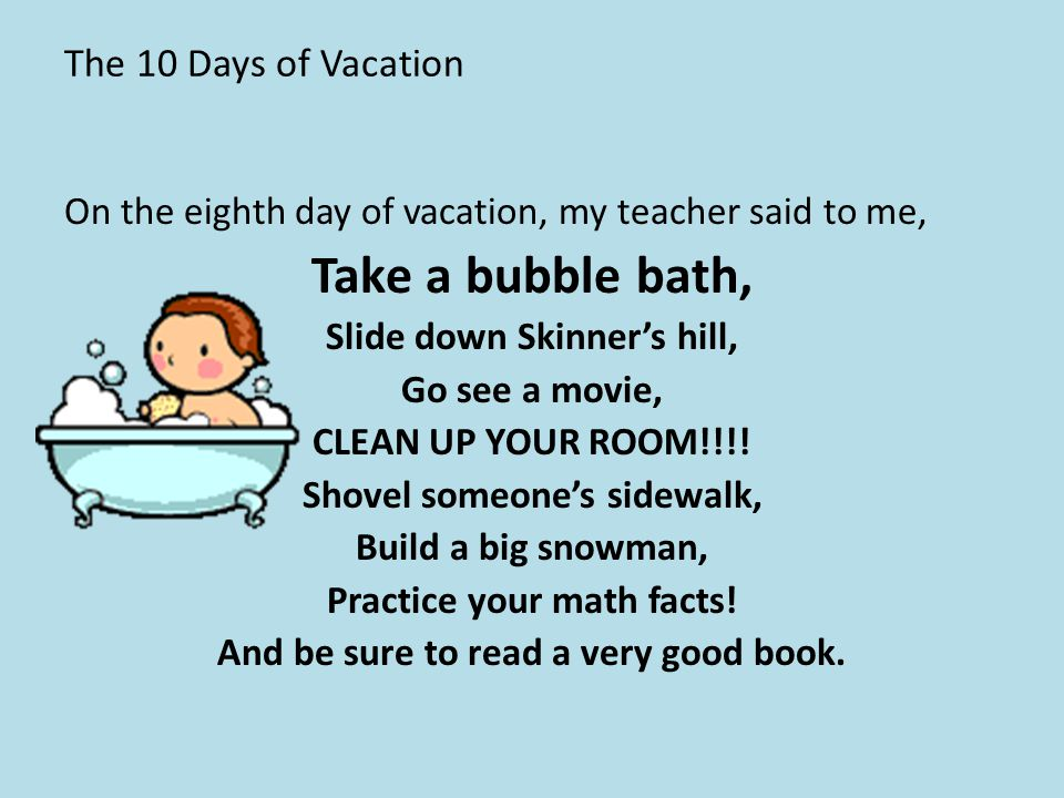 The 10 Days of Vacation On the eighth day of vacation, my teacher said to me, Take a bubble bath, Slide down Skinner's hill, Go see a movie, CLEAN UP