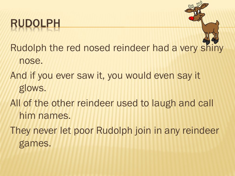 Rudolph the red nosed reindeer had a very shiny nose. And if you ever saw it, you would even say it glows. All of the other reindeer used to laugh and