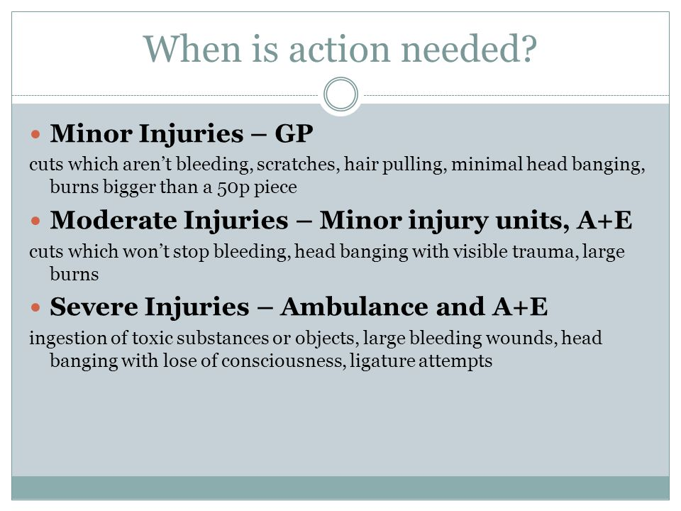 When is action needed? Minor Injuries – GP cuts which aren't bleeding, scratches, hair pulling, minimal head banging, burns bigger than a 50p piece Mo