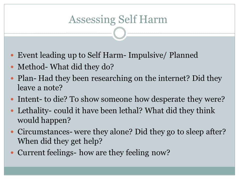 Assessing Self Harm Event leading up to Self Harm- Impulsive/ Planned Method- What did they do? Plan- Had they been researching on the internet? Did t