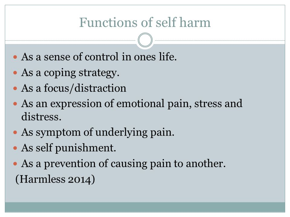 Functions of self harm As a sense of control in ones life.
