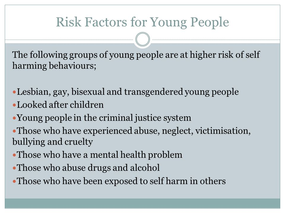 Risk Factors for Young People The following groups of young people are at higher risk of self harming behaviours; Lesbian, gay, bisexual and transgend