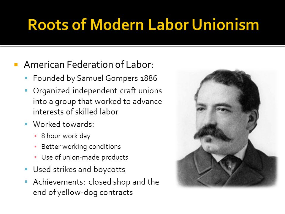  American Federation of Labor:  Founded by Samuel Gompers 1886  Organized independent craft unions into a group that worked to advance interests of