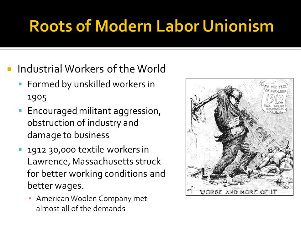  Industrial Workers of the World  Formed by unskilled workers in 1905  Encouraged militant aggression, obstruction of industry and damage to business  1912 30,000 textile workers in Lawrence, Massachusetts struck for better working conditions and better wages.