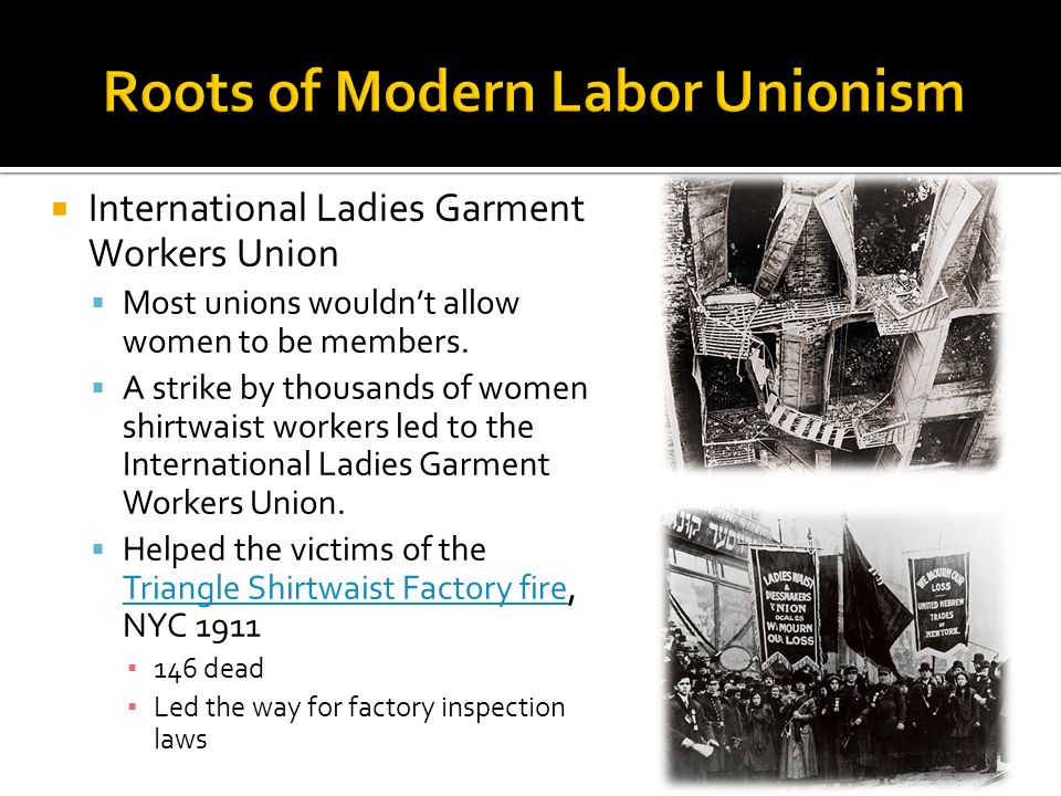  International Ladies Garment Workers Union  Most unions wouldn't allow women to be members.  A strike by thousands of women shirtwaist workers led
