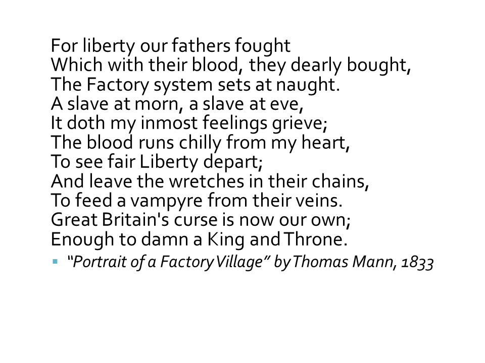 For liberty our fathers fought Which with their blood, they dearly bought, The Factory system sets at naught. A slave at morn, a slave at eve, It doth