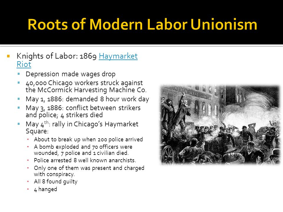  Knights of Labor: 1869 Haymarket RiotHaymarket Riot  Depression made wages drop  40,000 Chicago workers struck against the McCormick Harvesting Machine Co.