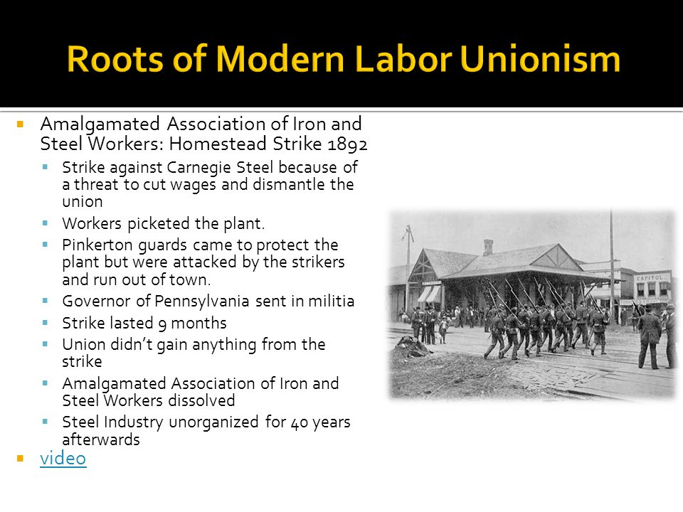  Amalgamated Association of Iron and Steel Workers: Homestead Strike 1892  Strike against Carnegie Steel because of a threat to cut wages and dismantle the union  Workers picketed the plant.