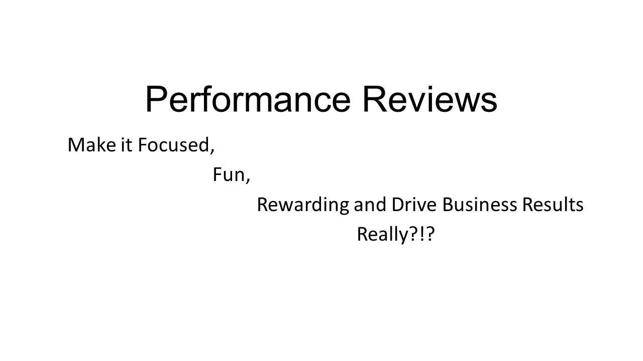 Performance Reviews Make it Focused, Fun, Rewarding and Drive Business Results Really?!?