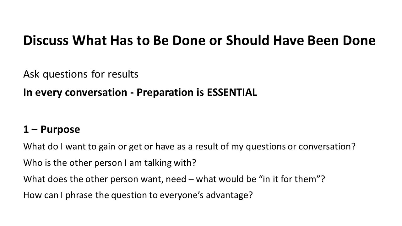 Discuss What Has to Be Done or Should Have Been Done Ask questions for results In every conversation - Preparation is ESSENTIAL 1 – Purpose What do I want to gain or get or have as a result of my questions or conversation.