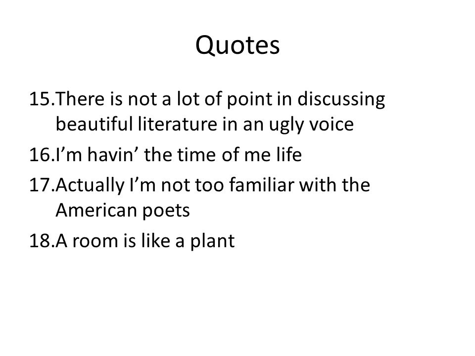 Quotes 15.There is not a lot of point in discussing beautiful literature in an ugly voice 16.I'm havin' the time of me life 17.Actually I'm not too fa