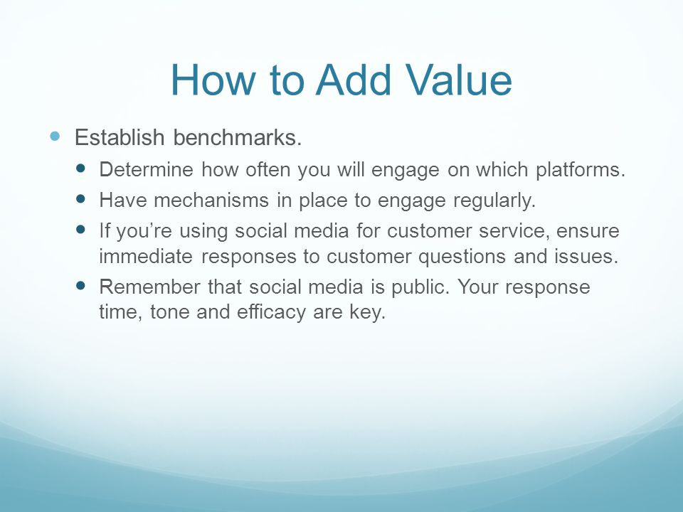 How to Add Value Establish benchmarks. Determine how often you will engage on which platforms.