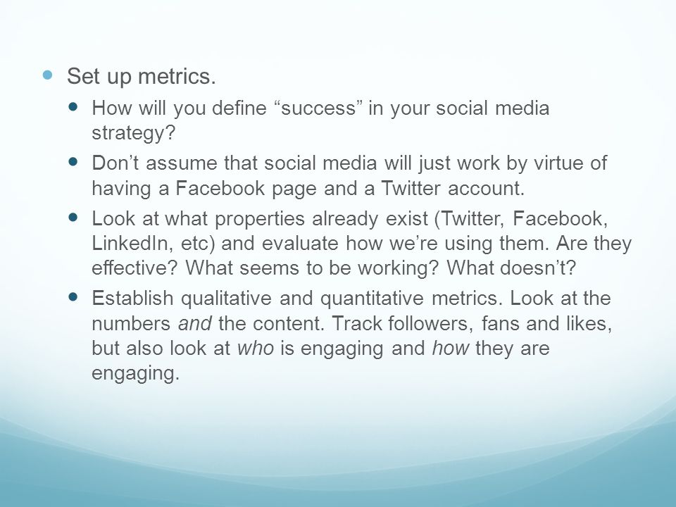 Set up metrics. How will you define success in your social media strategy.