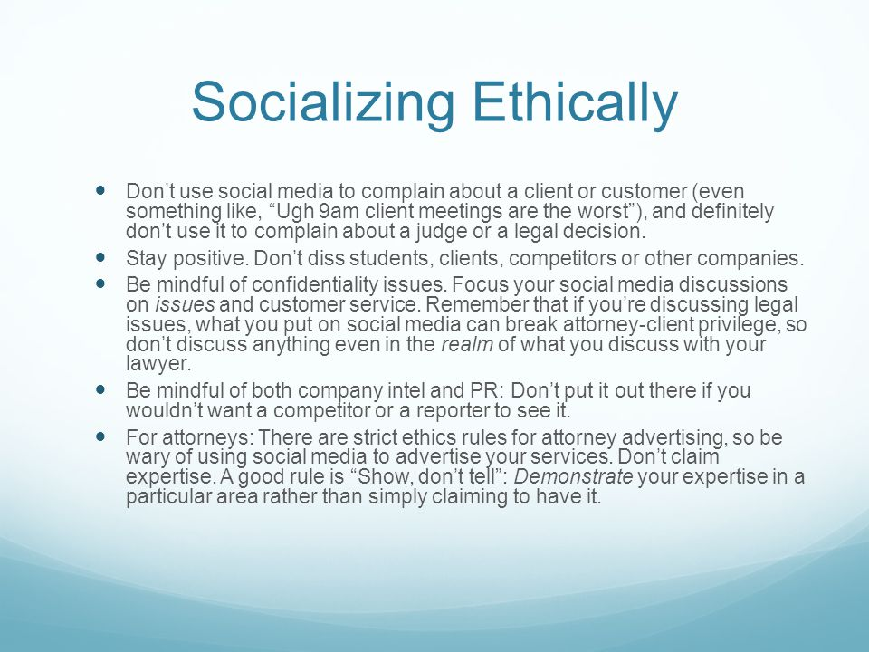 Socializing Ethically Don't use social media to complain about a client or customer (even something like, Ugh 9am client meetings are the worst ), and definitely don't use it to complain about a judge or a legal decision.