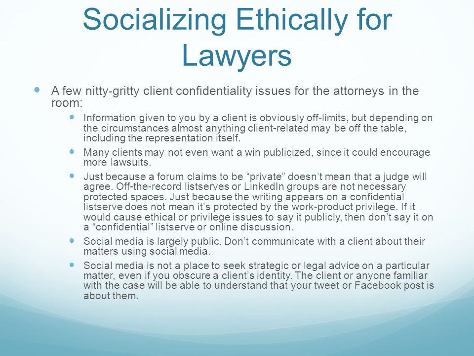 Socializing Ethically for Lawyers A few nitty-gritty client confidentiality issues for the attorneys in the room: Information given to you by a client is obviously off-limits, but depending on the circumstances almost anything client-related may be off the table, including the representation itself.