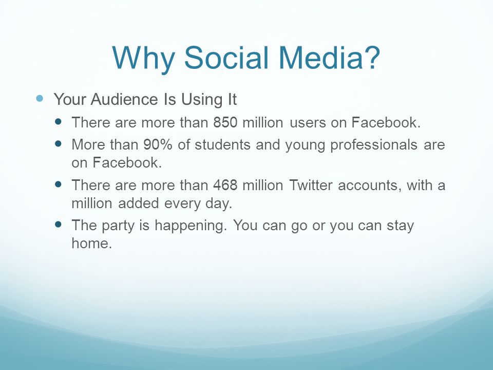 Why Social Media. Your Audience Is Using It There are more than 850 million users on Facebook.