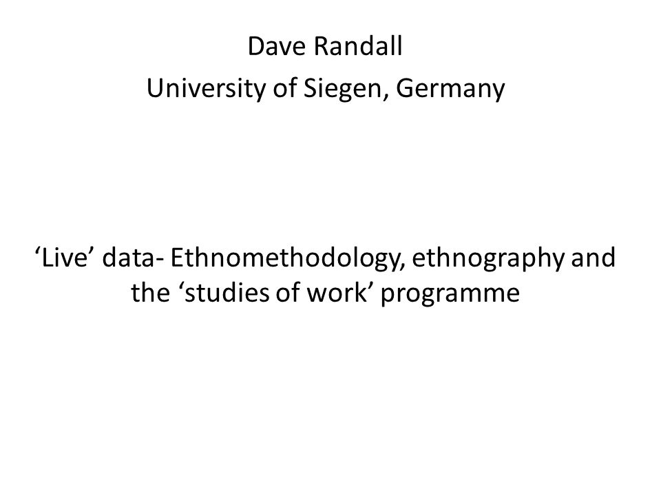 Dave Randall University of Siegen, Germany 'Live' data- Ethnomethodology, ethnography and the 'studies of work' programme