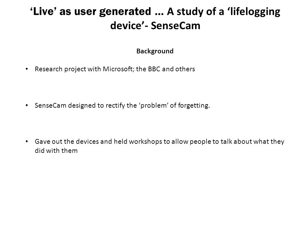 'Live' as user generated … A study of a 'lifelogging device'- SenseCam Background Research project with Microsoft; the BBC and others SenseCam designe