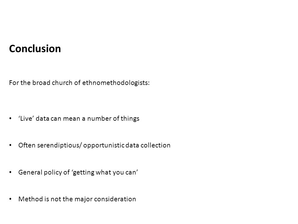 Conclusion For the broad church of ethnomethodologists: 'Live' data can mean a number of things Often serendiptious/ opportunistic data collection Gen