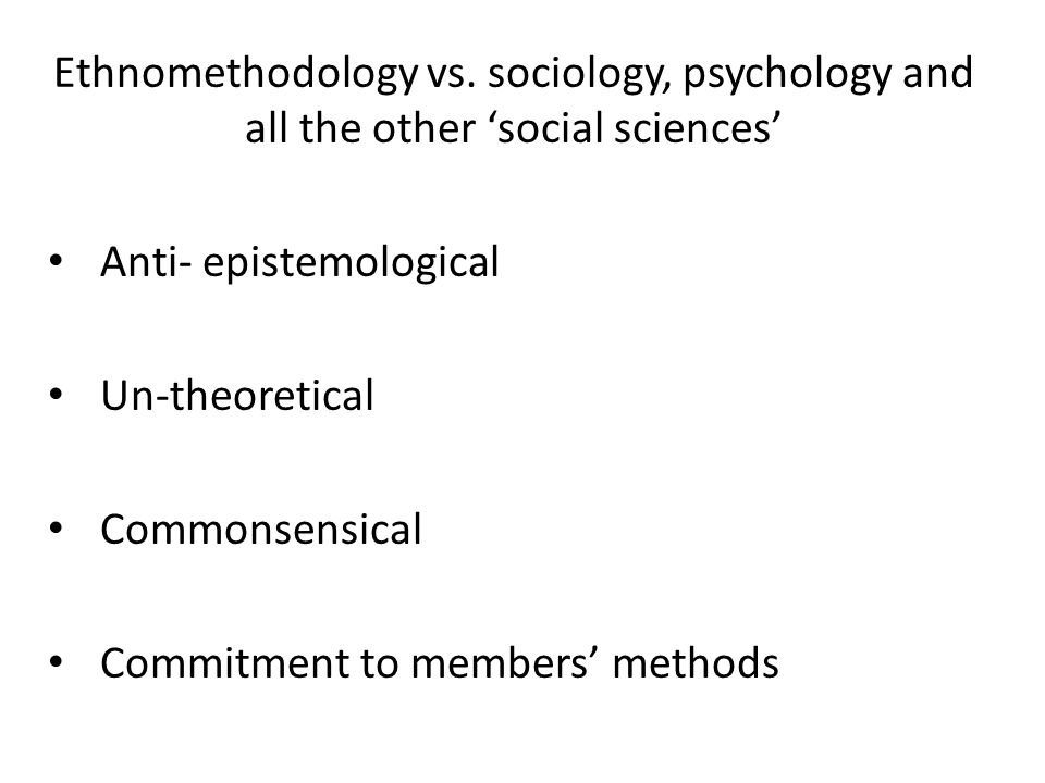 Ethnomethodology vs. sociology, psychology and all the other 'social sciences' Anti- epistemological Un-theoretical Commonsensical Commitment to membe