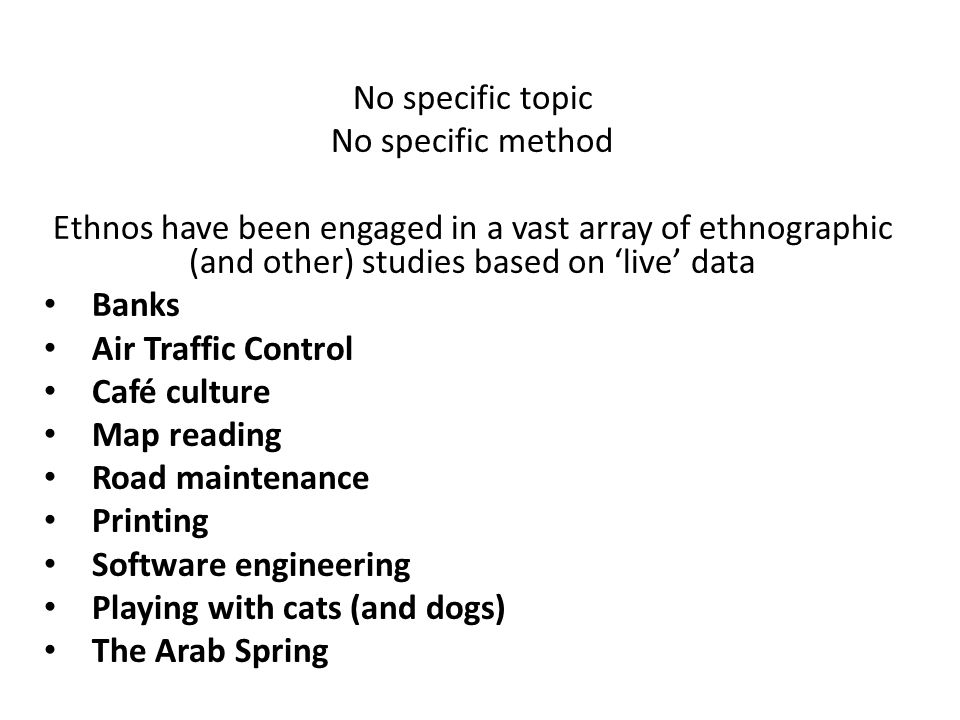 No specific topic No specific method Ethnos have been engaged in a vast array of ethnographic (and other) studies based on 'live' data Banks Air Traff