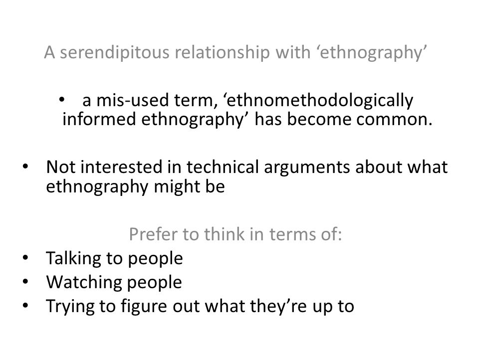 A serendipitous relationship with 'ethnography' a mis-used term, 'ethnomethodologically informed ethnography' has become common. Not interested in tec