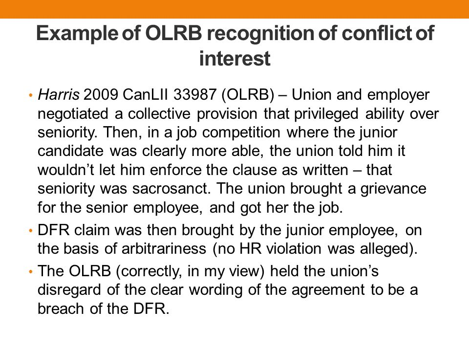 Example of OLRB recognition of conflict of interest Harris 2009 CanLII 33987 (OLRB) – Union and employer negotiated a collective provision that privileged ability over seniority.