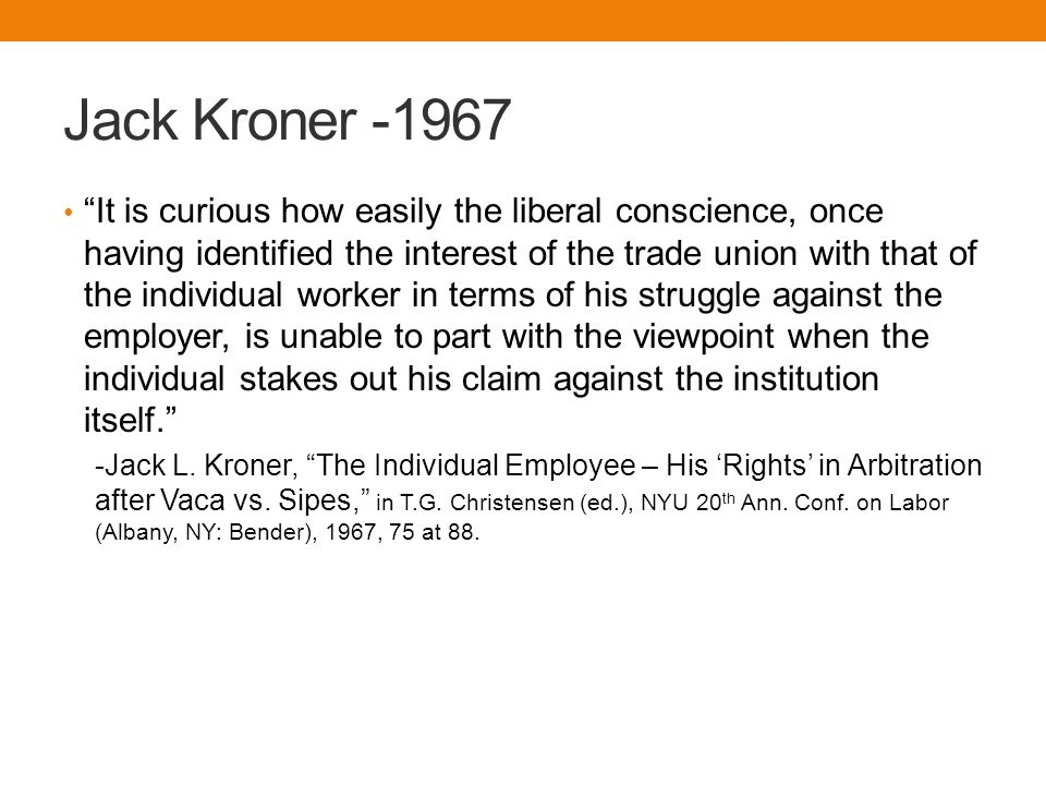 Jack Kroner -1967 It is curious how easily the liberal conscience, once having identified the interest of the trade union with that of the individual worker in terms of his struggle against the employer, is unable to part with the viewpoint when the individual stakes out his claim against the institution itself. -Jack L.