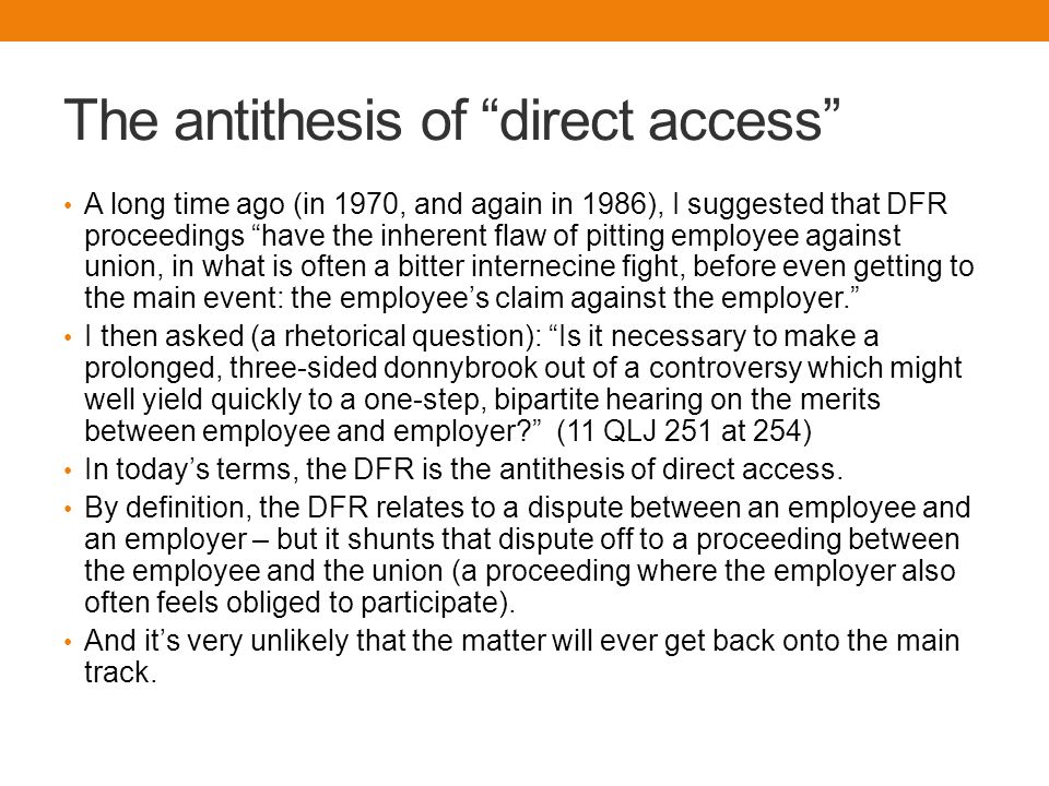 The antithesis of direct access A long time ago (in 1970, and again in 1986), I suggested that DFR proceedings have the inherent flaw of pitting employee against union, in what is often a bitter internecine fight, before even getting to the main event: the employee's claim against the employer. I then asked (a rhetorical question): Is it necessary to make a prolonged, three-sided donnybrook out of a controversy which might well yield quickly to a one-step, bipartite hearing on the merits between employee and employer (11 QLJ 251 at 254) In today's terms, the DFR is the antithesis of direct access.
