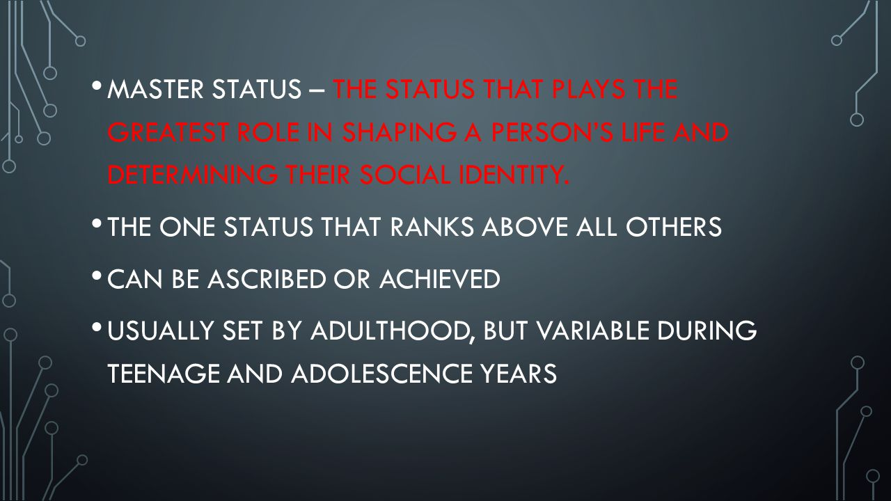 THREE TYPES OF STATUS ASCRIBED STATUS – ASSIGNED ACCORDING TO QUALITIES BEYOND A PERSON'S CONTROL EX.) AGE, BIRTH ORDER, GENDER, RACE ACHIEVED STATUS – ACQUIRED THROUGH DIRECT EFFORTS EX.) EDUCATION, PHYSICAL STATUS- TO AN EXTENT, JOBS, MARRIAGE