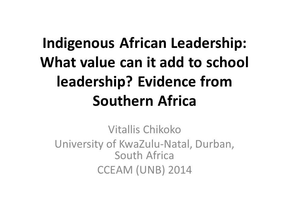 Indigenous African Leadership: What value can it add to school leadership? Evidence from Southern Africa Vitallis Chikoko University of KwaZulu-Natal,