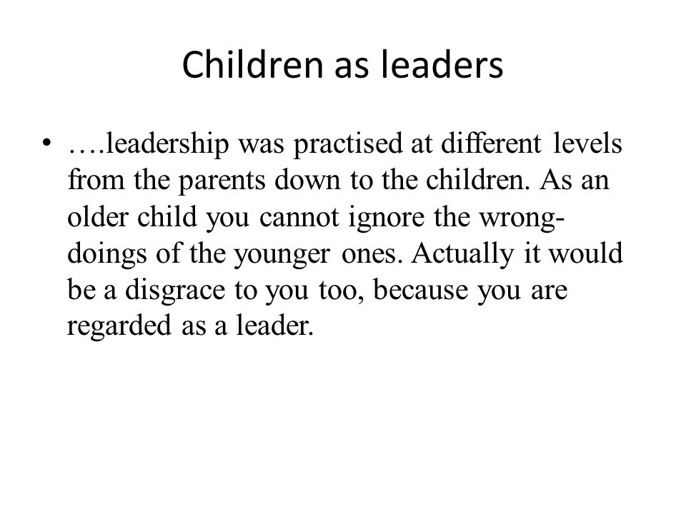 Children as leaders ….leadership was practised at different levels from the parents down to the children. As an older child you cannot ignore the wron