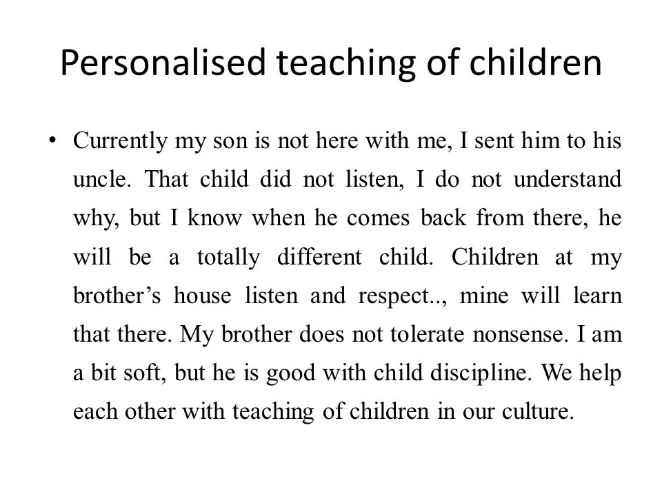 Personalised teaching of children Currently my son is not here with me, I sent him to his uncle. That child did not listen, I do not understand why, b