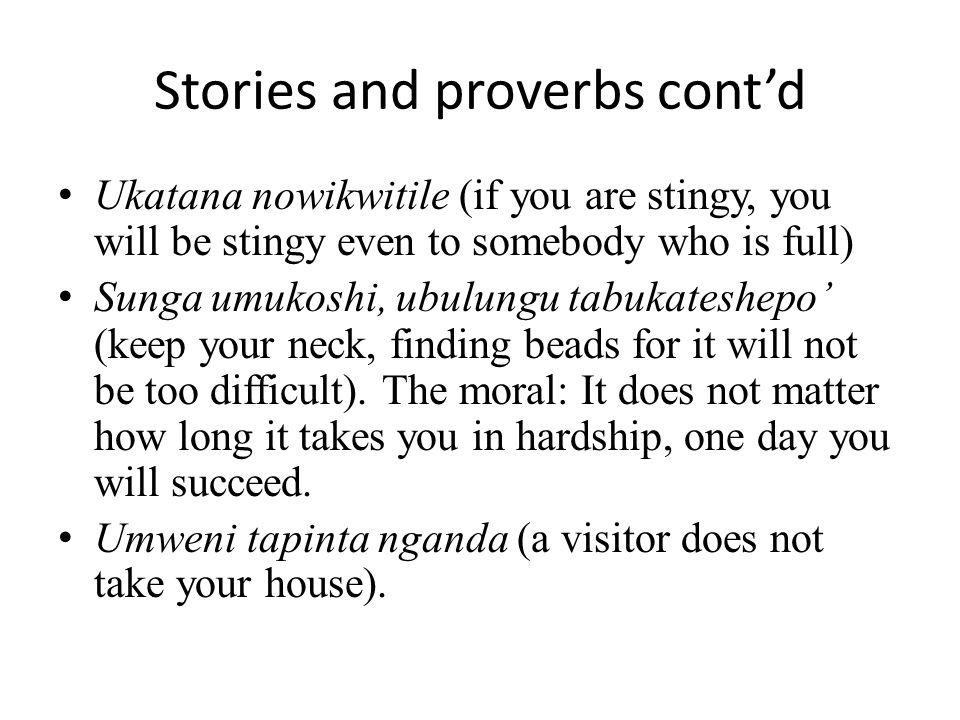 Stories and proverbs cont'd Ukatana nowikwitile (if you are stingy, you will be stingy even to somebody who is full) Sunga umukoshi, ubulungu tabukate