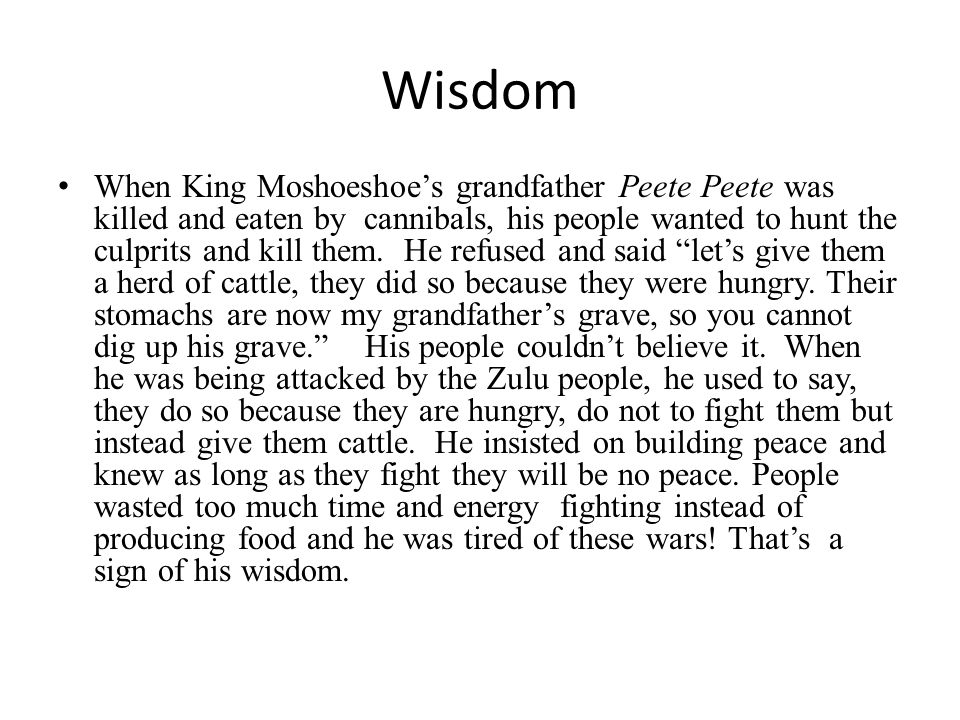 Wisdom When King Moshoeshoe's grandfather Peete Peete was killed and eaten by cannibals, his people wanted to hunt the culprits and kill them. He refu