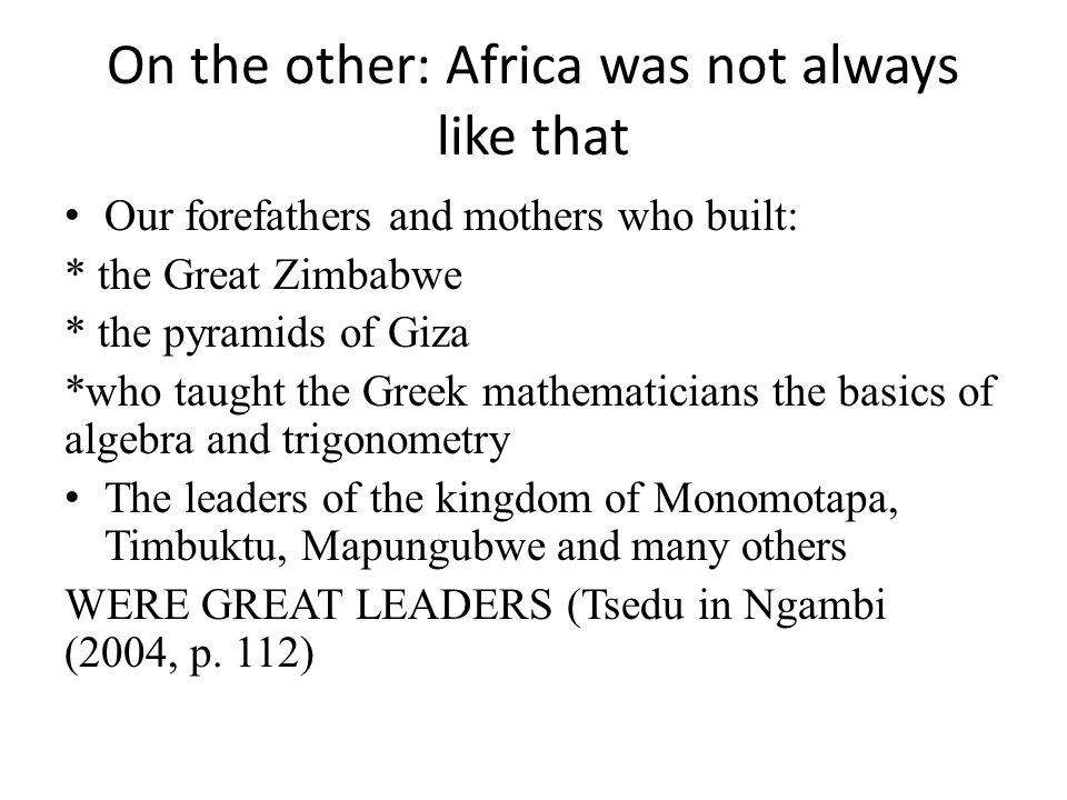 On the other: Africa was not always like that Our forefathers and mothers who built: * the Great Zimbabwe * the pyramids of Giza *who taught the Greek