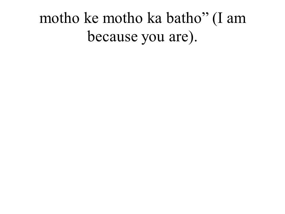 motho ke motho ka batho (I am because you are).