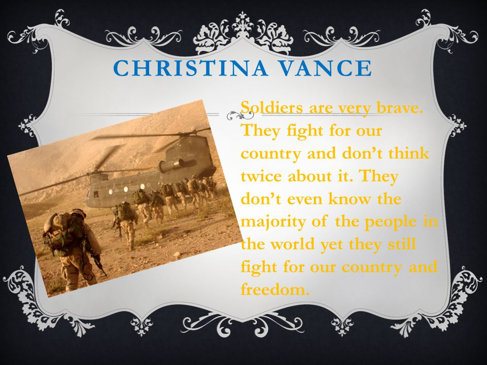 CHRISTINA VANCE Soldiers are very brave. They fight for our country and don't think twice about it.