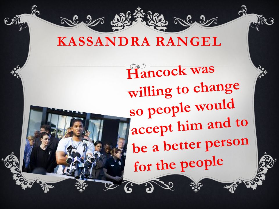 KASSANDRA RANGEL Hancock was willing to change so people would accept him and to be a better person for the people