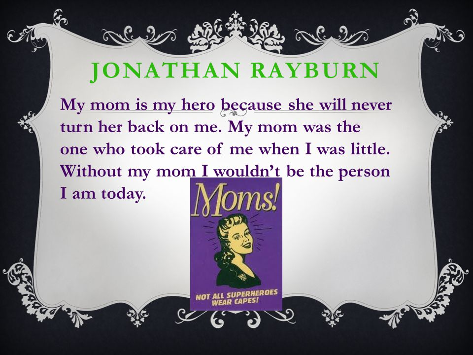 JONATHAN RAYBURN My mom is my hero because she will never turn her back on me.