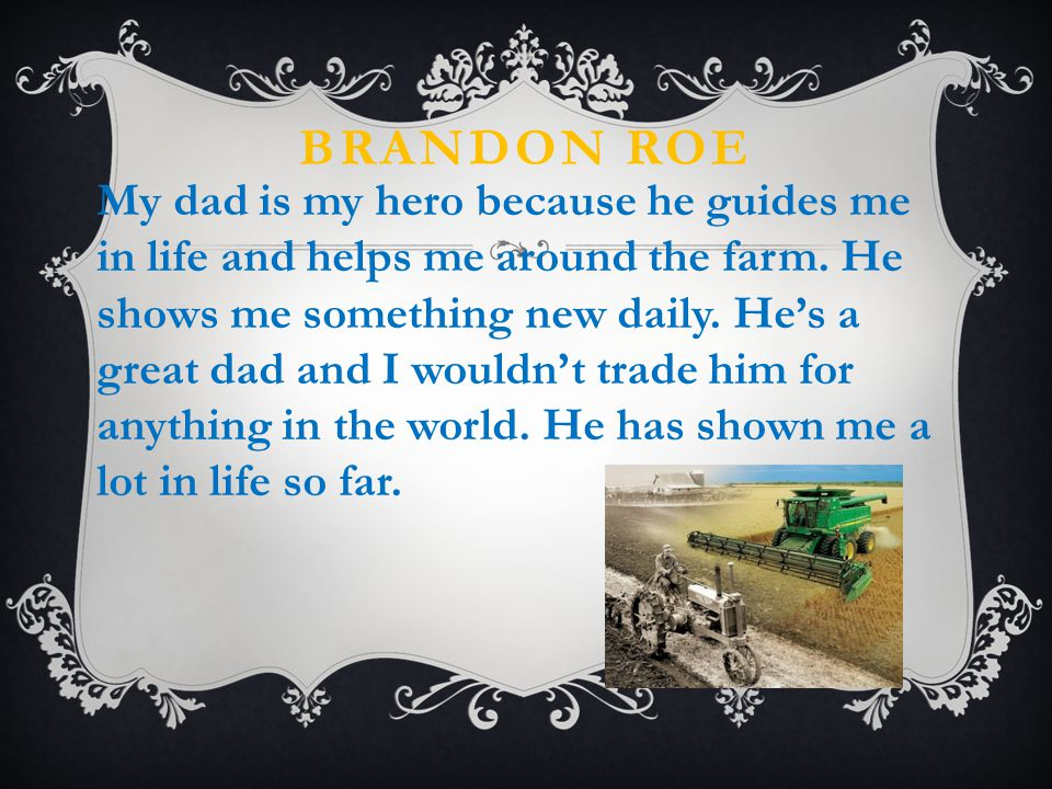 BRANDON ROE My dad is my hero because he guides me in life and helps me around the farm.