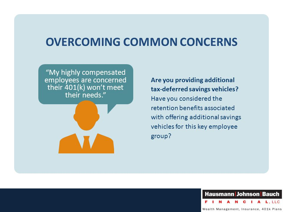 OVERCOMING COMMON CONCERNS My highly compensated employees are concerned their 401(k) won't meet their needs. Are you providing additional tax-deferred savings vehicles.