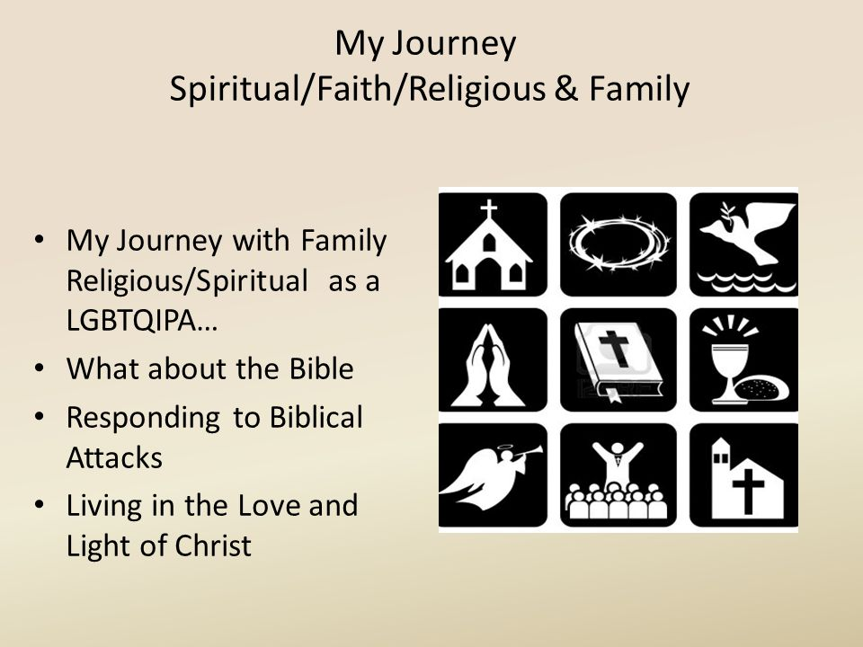 My Journey Spiritual/Faith/Religious & Family My Journey with Family Religious/Spiritual as a LGBTQIPA… What about the Bible Responding to Biblical At