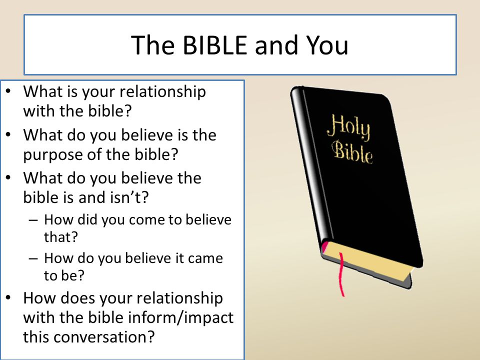 The BIBLE and You What is your relationship with the bible? What do you believe is the purpose of the bible? What do you believe the bible is and isn'