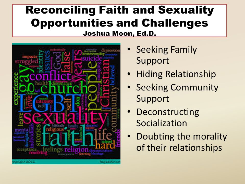 Reconciling Faith and Sexuality Opportunities and Challenges Joshua Moon, Ed.D. Seeking Family Support Hiding Relationship Seeking Community Support D
